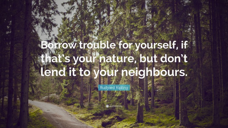 """Rudyard Kipling Quote: """"Borrow trouble for yourself, if that's your nature, but don't lend it to your neighbours."""""""