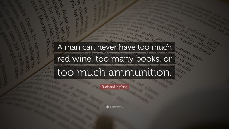 """Rudyard Kipling Quote: """"A man can never have too much red wine, too many books, or too much ammunition."""""""
