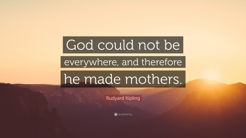 """Rudyard Kipling Quote: """"God could not be everywhere, and therefore he made mothers."""""""