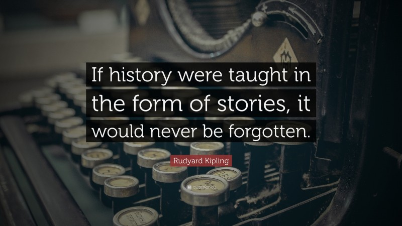 """Rudyard Kipling Quote: """"If history were taught in the form of stories, it would never be forgotten."""""""