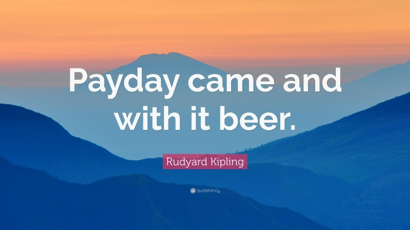 """Rudyard Kipling Quote: """"Payday came and with it beer."""""""