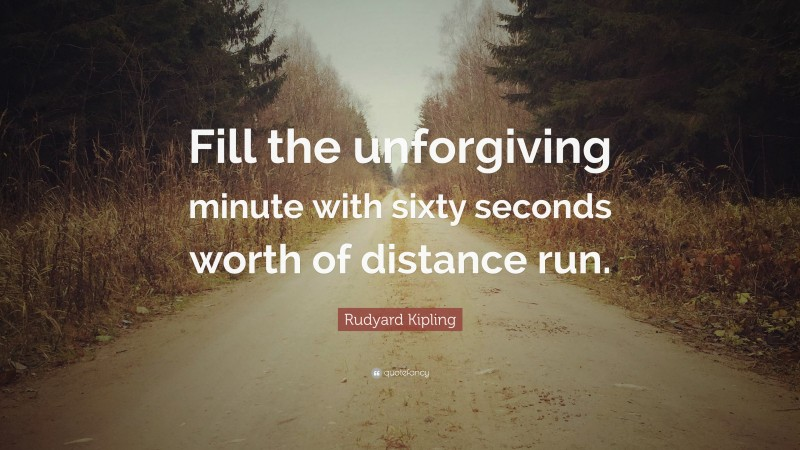 """Rudyard Kipling Quote: """"Fill the unforgiving minute with sixty seconds worth of distance run."""""""