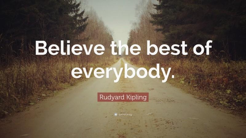 """Rudyard Kipling Quote: """"Believe the best of everybody."""""""