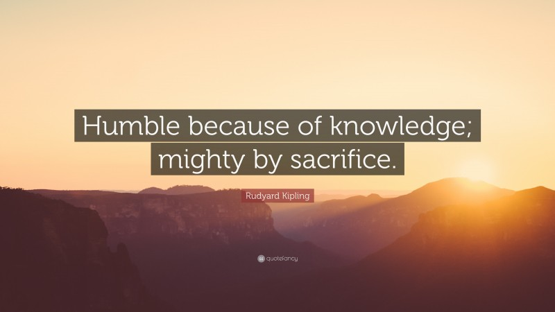 """Rudyard Kipling Quote: """"Humble because of knowledge; mighty by sacrifice."""""""