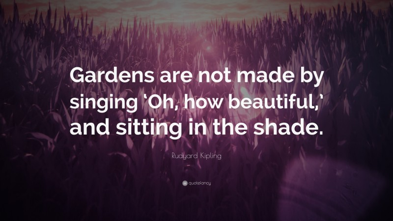 """Rudyard Kipling Quote: """"Gardens are not made by singing 'Oh, how beautiful,' and sitting in the shade."""""""