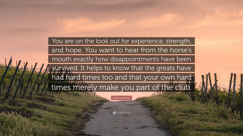 """Julia Cameron Quote: """"You are on the look out for experience, strength, and hope. You want to hear from the horse's mouth exactly how disappointments have been survived. It helps to know that the greats have had hard times too and that your own hard times merely make you part of the club."""""""