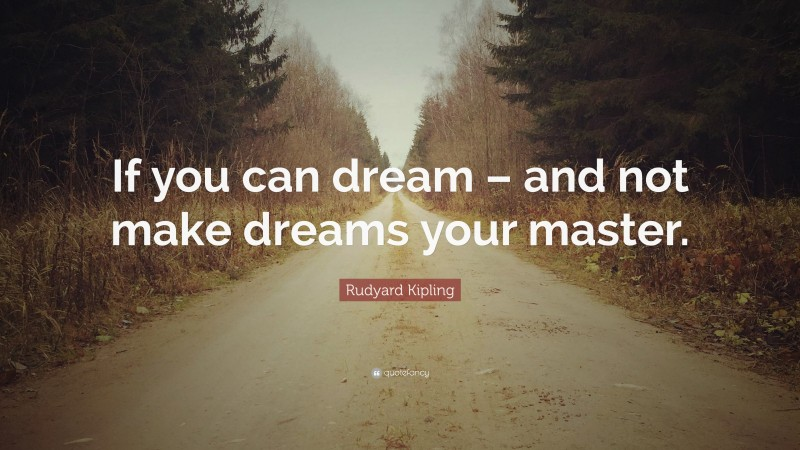 """Rudyard Kipling Quote: """"If you can dream – and not make dreams your master."""""""
