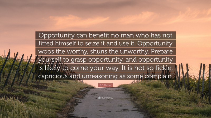 """B.C. Forbes Quote: """"Opportunity can benefit no man who has not fitted himself to seize it and use it. Opportunity woos the worthy, shuns the unworthy. Prepare yourself to grasp opportunity, and opportunity is likely to come your way. It is not so fickle, capricious and unreasoning as some complain."""""""