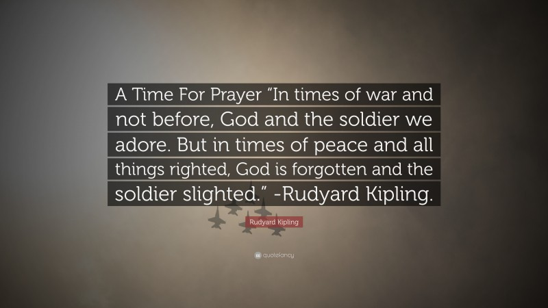 """Rudyard Kipling Quote: """"A Time For Prayer """"In times of war and not before, God and the soldier we adore. But in times of peace and all things righted, God is forgotten and the soldier slighted."""" -Rudyard Kipling."""""""