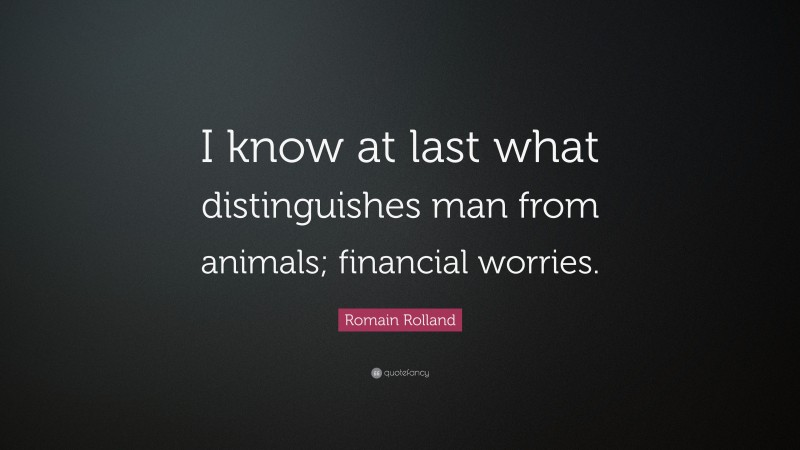 """Romain Rolland Quote: """"I know at last what distinguishes man from animals; financial worries."""""""
