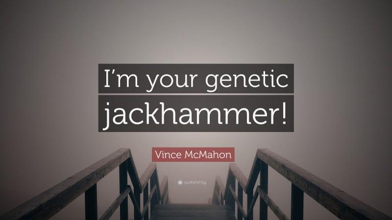"Vince McMahon Quote: ""I'm your genetic jackhammer!"""