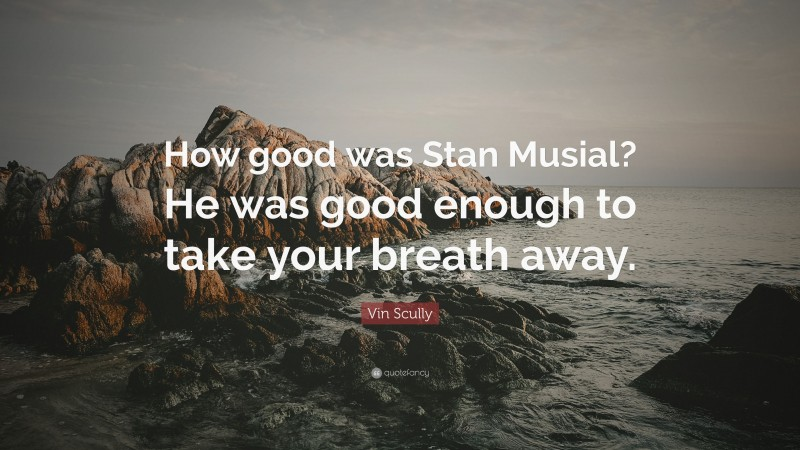 """Vin Scully Quote: """"How good was Stan Musial? He was good enough to take your breath away."""""""