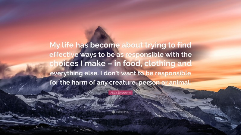 """Alicia Silverstone Quote: """"My life has become about trying to find effective ways to be as responsible with the choices I make – in food, clothing and everything else. I don't want to be responsible for the harm of any creature, person or animal."""""""