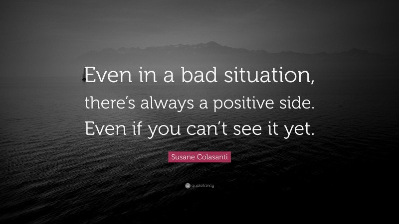 """Susane Colasanti Quote: """"Even in a bad situation, there's always a positive side. Even if you can't see it yet."""""""