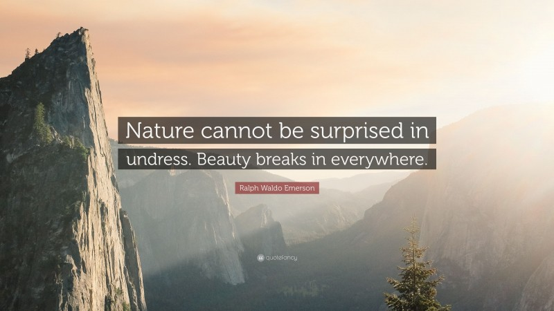 """Ralph Waldo Emerson Quote: """"Nature cannot be surprised in undress. Beauty breaks in everywhere."""""""