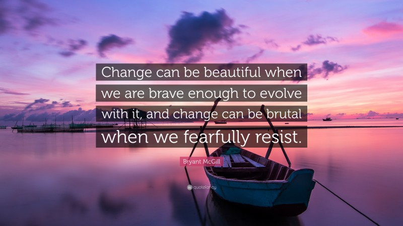 """Bryant McGill Quote: """"Change can be beautiful when we are brave enough to evolve with it, and change can be brutal when we fearfully resist."""""""
