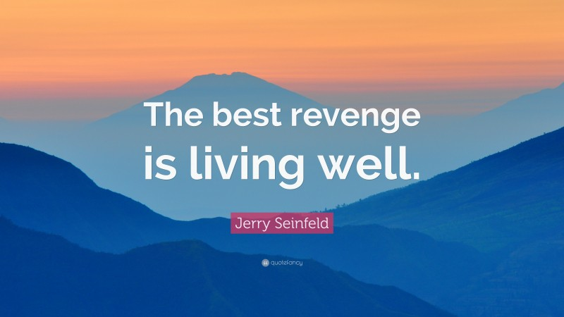 """Jerry Seinfeld Quote: """"The best revenge is living well."""""""