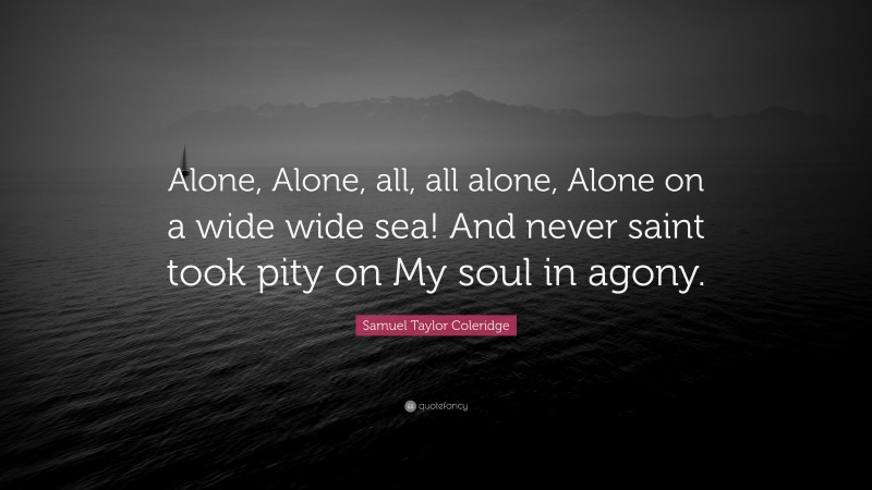 """Samuel Taylor Coleridge Quote: """"Alone, Alone, all, all alone, Alone on a wide wide sea! And never saint took pity on My soul in agony."""""""