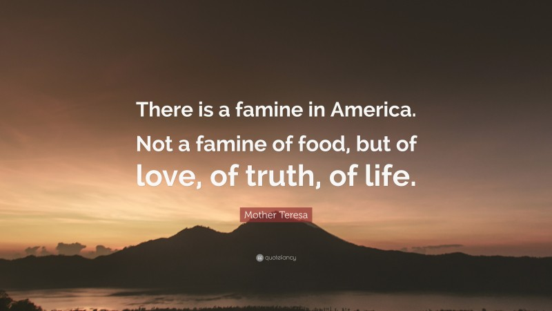 """Mother Teresa Quote: """"There is a famine in America. Not a famine of food, but of love, of truth, of life."""""""