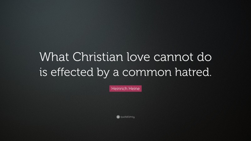 """Heinrich Heine Quote: """"What Christian love cannot do is effected by a common hatred."""""""