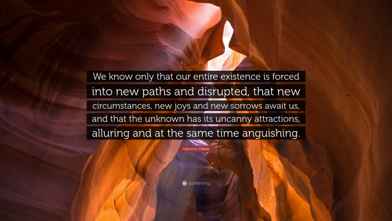 """Heinrich Heine Quote: """"We know only that our entire existence is forced into new paths and disrupted, that new circumstances, new joys and new sorrows await us, and that the unknown has its uncanny attractions, alluring and at the same time anguishing."""""""