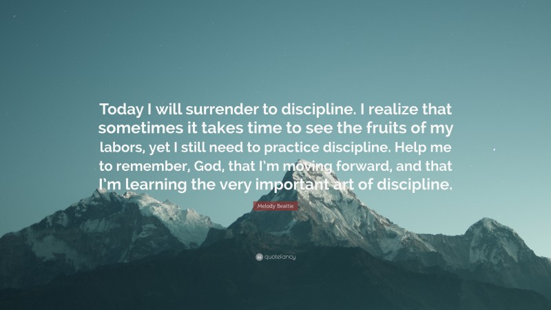 """Melody Beattie Quote: """"Today I will surrender to discipline. I realize that sometimes it takes time to see the fruits of my labors, yet I still need to practice discipline. Help me to remember, God, that I'm moving forward, and that I'm learning the very important art of discipline."""""""