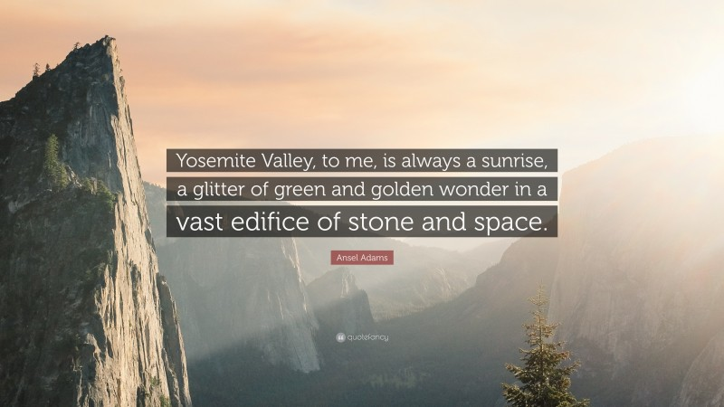 """Ansel Adams Quote: """"Yosemite Valley, to me, is always a sunrise, a glitter of green and golden wonder in a vast edifice of stone and space."""""""