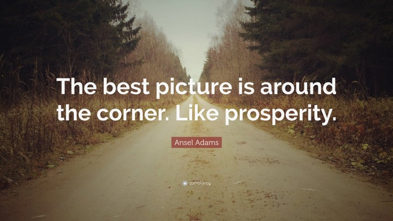"""Ansel Adams Quote: """"The best picture is around the corner. Like prosperity."""""""