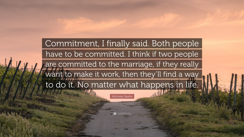 """Nicholas Sparks Quote: """"Commitment, I finally said. Both people have to be committed. I think if two people are committed to the marriage, if they really want to make it work, then they'll find a way to do it. No matter what happens in life."""""""