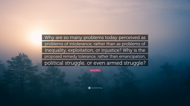 """Slavoj Žižek Quote: """"Why are so many problems today perceived as problems of intolerance, rather than as problems of inequality, exploitation, or injustice? Why is the proposed remedy tolerance, rather than emancipation, political struggle, or even armed struggle?"""""""