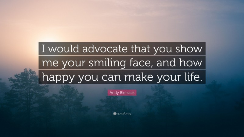 """Andy Biersack Quote: """"I would advocate that you show me your smiling face, and how happy you can make your life."""""""