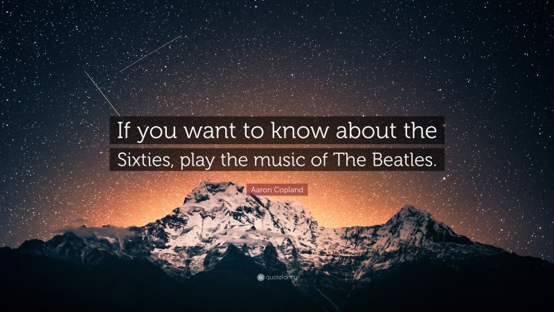 """Aaron Copland Quote: """"If you want to know about the Sixties, play the music of The Beatles."""""""
