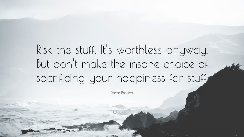 """Steve Pavlina Quote: """"Risk the stuff. It's worthless anyway. But don't make the insane choice of sacrificing your happiness for stuff."""""""