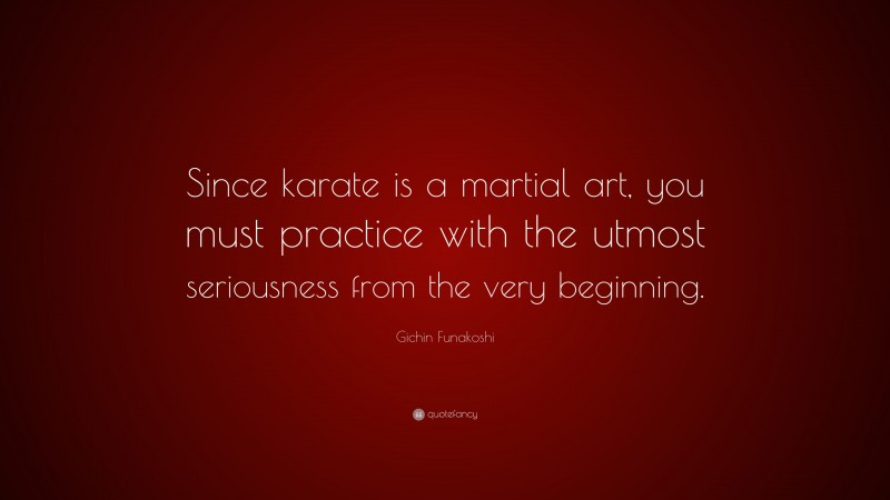 """Gichin Funakoshi Quote: """"Since karate is a martial art, you must practice with the utmost seriousness from the very beginning."""""""