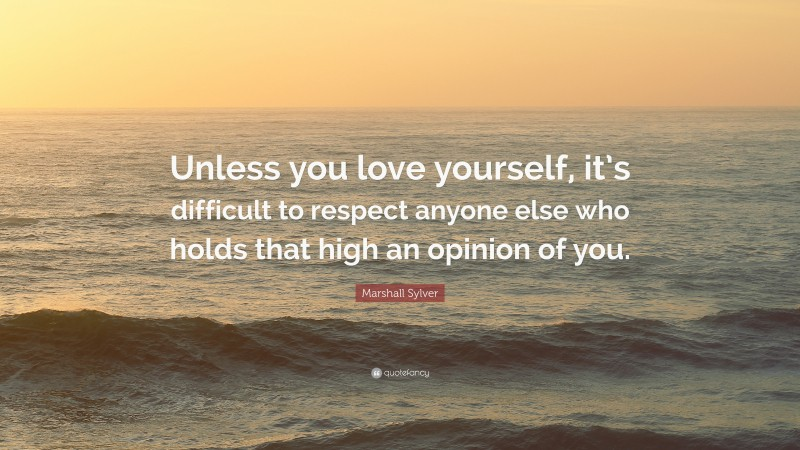 """Marshall Sylver Quote: """"Unless you love yourself, it's difficult to respect anyone else who holds that high an opinion of you."""""""