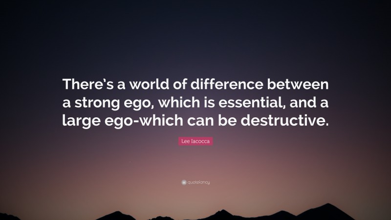 """Lee Iacocca Quote: """"There's a world of difference between a strong ego, which is essential, and a large ego-which can be destructive."""""""