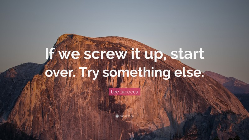 """Lee Iacocca Quote: """"If we screw it up, start over. Try something else."""""""