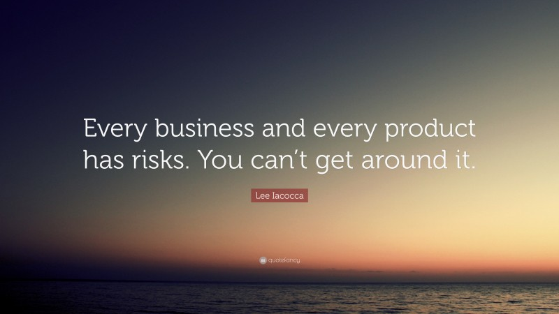 """Lee Iacocca Quote: """"Every business and every product has risks. You can't get around it."""""""