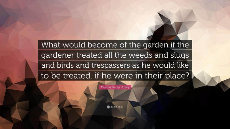 """Thomas Henry Huxley Quote: """"What would become of the garden if the gardener treated all the weeds and slugs and birds and trespassers as he would like to be treated, if he were in their place?"""""""
