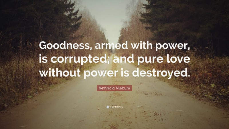 """Reinhold Niebuhr Quote: """"Goodness, armed with power, is corrupted; and pure love without power is destroyed."""""""