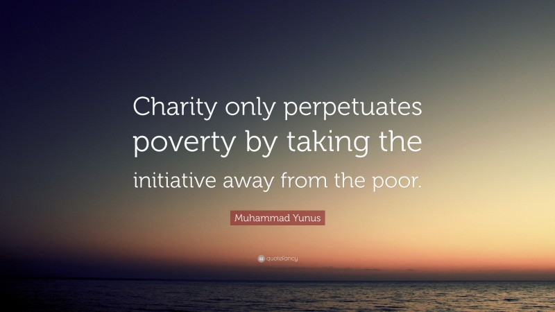 "Muhammad Yunus Quote: ""Charity only perpetuates poverty by taking the initiative away from the poor."""