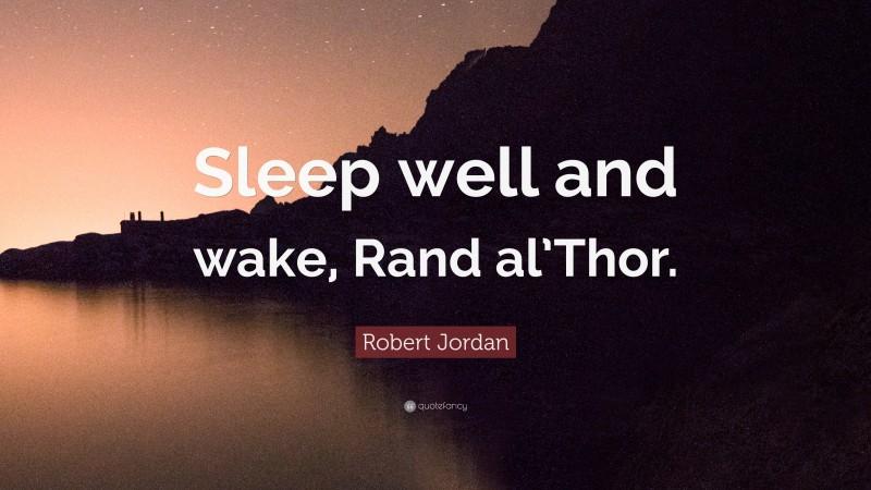 "Robert Jordan Quote: ""Sleep well and wake, Rand al'Thor."""
