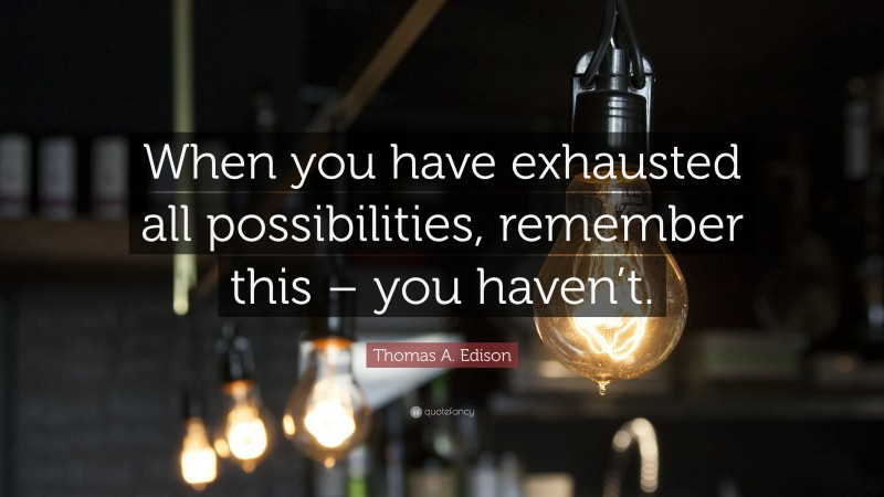 """Thomas A. Edison Quote: """"When you have exhausted all possibilities, remember this – you haven't."""""""