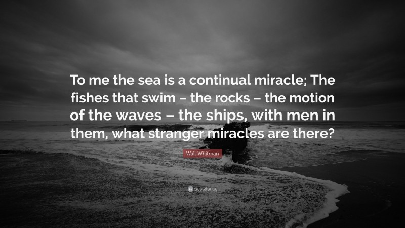 """Walt Whitman Quote: """"To me the sea is a continual miracle; The fishes that swim – the rocks – the motion of the waves – the ships, with men in them, what stranger miracles are there?"""""""