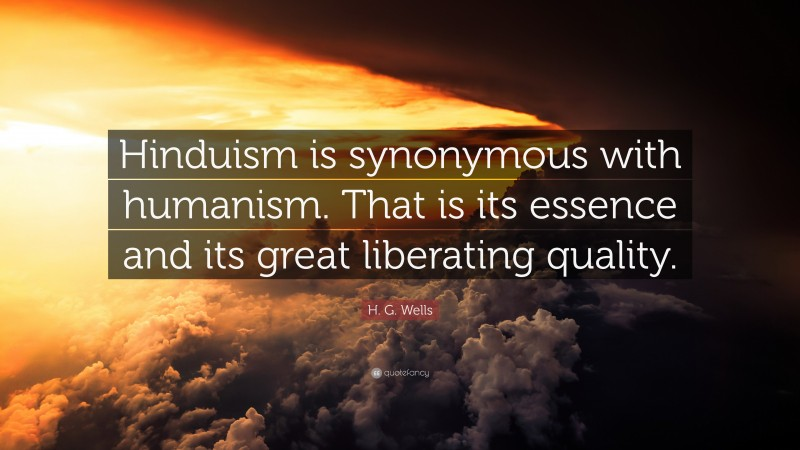 """H. G. Wells Quote: """"Hinduism is synonymous with humanism. That is its essence and its great liberating quality."""""""