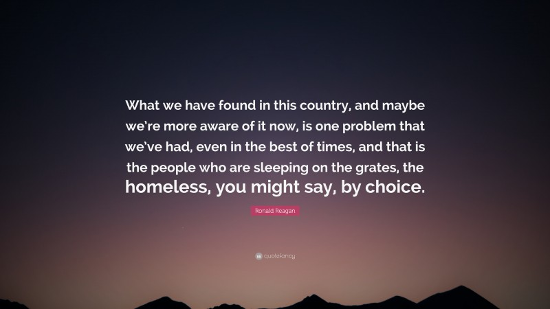 """Ronald Reagan Quote: """"What we have found in this country, and maybe we're more aware of it now, is one problem that we've had, even in the best of times, and that is the people who are sleeping on the grates, the homeless, you might say, by choice."""""""