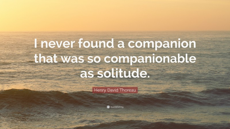 """Henry David Thoreau Quote: """"I never found a companion that was so companionable as solitude."""""""