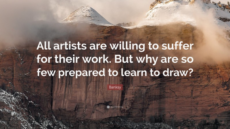 """Banksy Quote: """"All artists are willing to suffer for their work. But why are so few prepared to learn to draw?"""""""
