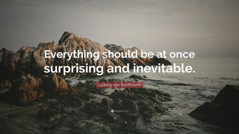 """Ludwig van Beethoven Quote: """"Everything should be at once surprising and inevitable."""""""