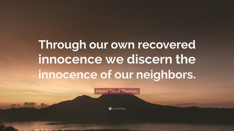 """Henry David Thoreau Quote: """"Through our own recovered innocence we discern the innocence of our neighbors."""""""